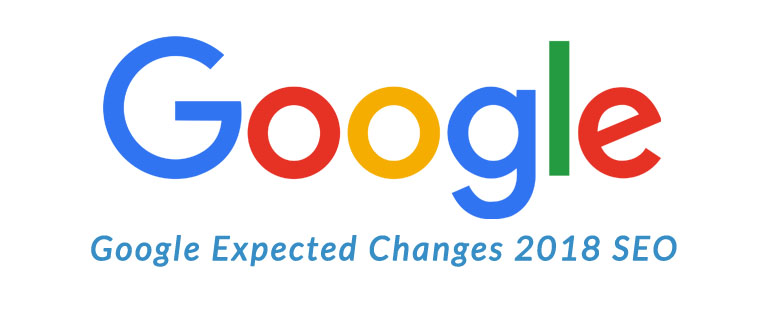 GOOGLE CHANGES EXPECTED FOR SEO IN 2018
